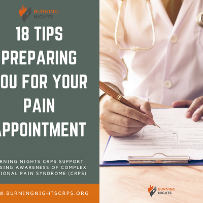 The Burning Nights CRPS Support blog on 18 Tips Preparing You For Your Pain Appointment is extremely helpful whether you have received your first pain management appointment letter or your 20th. This blog deals with before the appointment, whilst your at the appointment and other information such as types of questions you could ask about your condition and treatment options